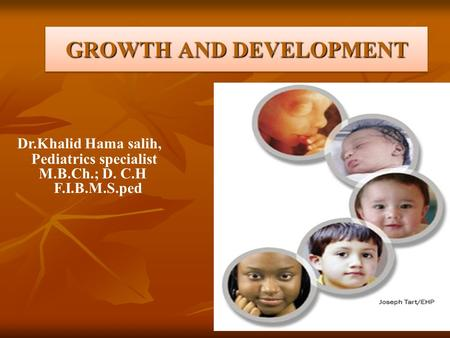 GROWTH AND DEVELOPMENT Dr.Khalid Hama salih, Pediatrics specialist M.B.Ch.; D. C.H F.I.B.M.S.ped.