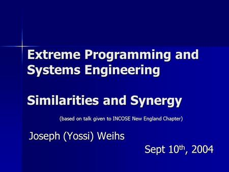 Extreme Programming and Systems Engineering Similarities and Synergy (based on talk given to INCOSE New England Chapter) Joseph (Yossi) Weihs Sept 10 th,