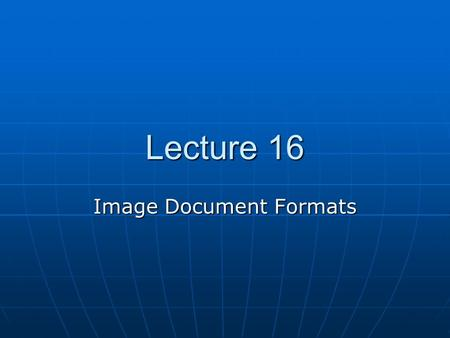 Lecture 16 Image Document Formats. Bitmap vs. Vector Images <circle cx=10 cy=10 radius=4 border=solid border-color=black/> Bitmaps do not generally.
