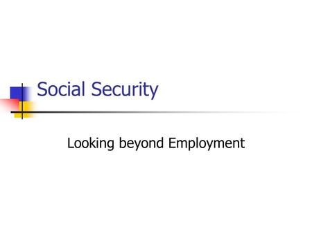 Social Security Looking beyond Employment. What is Social Security? Lord Beveridge: …it's an attack on five giants, viz., Want, Disease, Ignorance, Squalor.
