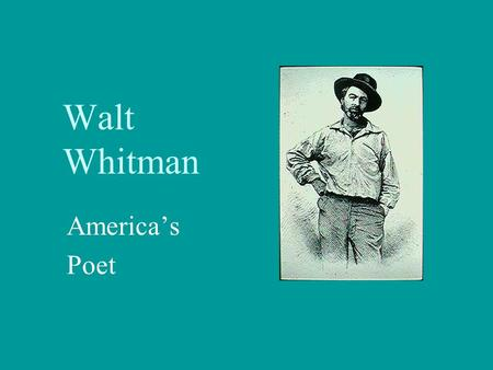 Walt Whitman America's Poet. Birth and Childhood Walt Whitman was born May 31, 1819 on South Huntington, Long Island, New York. He was almost entirely.
