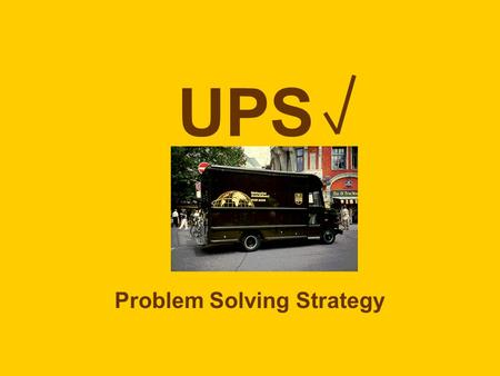 UPS Problem Solving Strategy. U nderstand the problem (read and underline/highlight the question) P lan how to solve (choose a problem solving method)