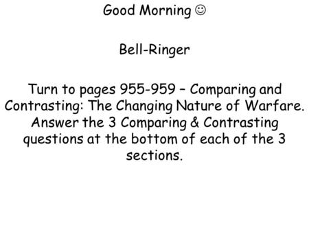 Good Morning Bell-Ringer Turn to pages 955-959 – Comparing and Contrasting: The Changing Nature of Warfare. Answer the 3 Comparing & Contrasting questions.