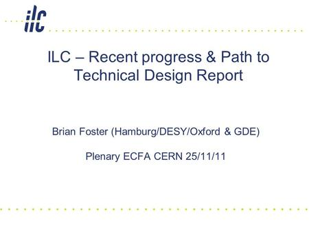 ILC – Recent progress & Path to Technical Design Report Brian Foster (Hamburg/DESY/Oxford & GDE) Plenary ECFA CERN 25/11/11.