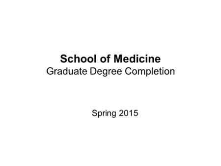 School of Medicine Graduate Degree Completion Spring 2015.
