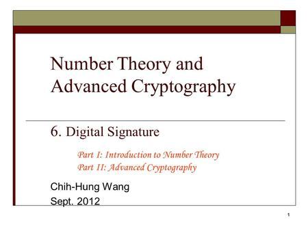 1 Number Theory and Advanced Cryptography 6. Digital Signature Chih-Hung Wang Sept. 2012 Part I: Introduction to Number Theory Part II: Advanced Cryptography.