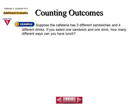 Counting Outcomes COURSE 3 LESSON 11-1 Suppose the cafeteria has 3 different sandwiches and 4 different drinks. If you select one sandwich and one drink,