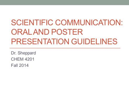 SCIENTIFIC COMMUNICATION: ORAL AND POSTER PRESENTATION GUIDELINES Dr. Sheppard CHEM 4201 Fall 2014.