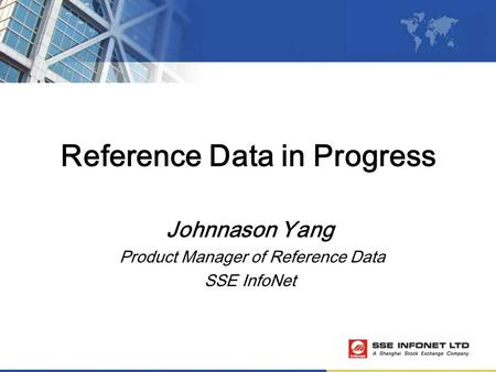 Reference Data in Progress Johnnason Yang Product Manager of Reference Data SSE InfoNet.