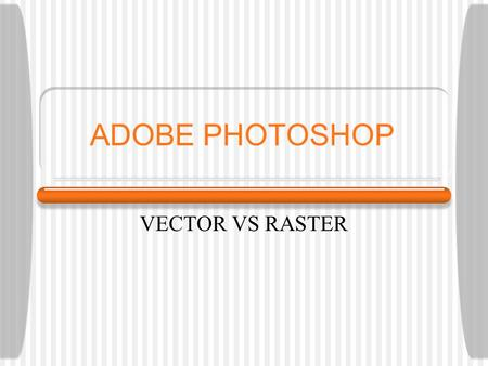 ADOBE PHOTOSHOP VECTOR VS RASTER. Pixel A pixel is the fundamental unit of an image in Photoshop. It is a small square block of color. An image often.