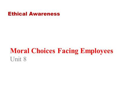 Moral Choices Facing Employees Unit 8 Ethical Awareness.