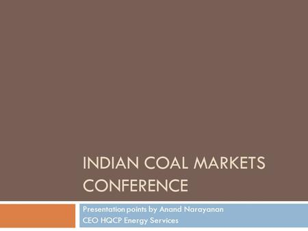 INDIAN COAL MARKETS CONFERENCE Presentation points by Anand Narayanan CEO HQCP Energy Services.