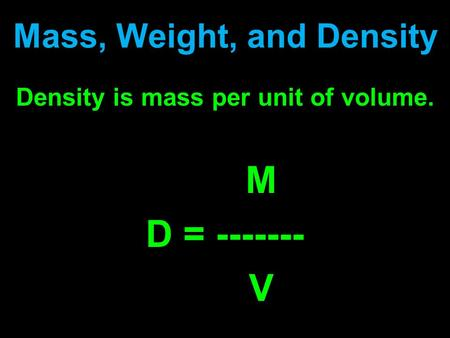 Mass, Weight, and Density Density is mass per unit of volume. M D = ------- V.