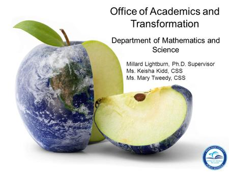 Office of Academics and Transformation Department of Mathematics and Science Millard Lightburn, Ph.D. Supervisor Ms. Keisha Kidd, CSS Ms. Mary Tweedy,