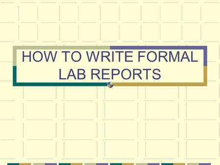 HOW TO WRITE FORMAL LAB REPORTS. WHAT ARE THE STEPS? 1. Name and Lab partners 2. Period 3. Title 4. Purpose and Hypothesis 5. Procedures 6. Data 7. Data.