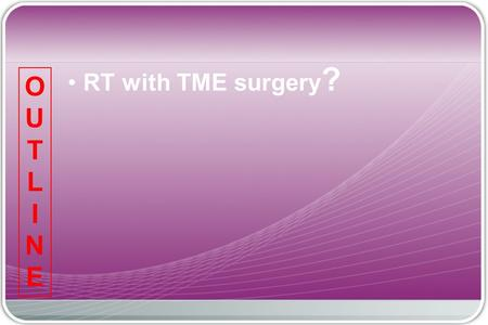 "RT with TME surgery ? OUTLINEOUTLINE. Prostate Seminal vessels Neurovascular bundle Denonvilliers Fascia ""holy plane"" (Fascia rectalis) Total Mesorectal."