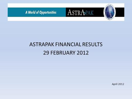 ASTRAPAK FINANCIAL RESULTS 29 FEBRUARY 2012 April 2012.