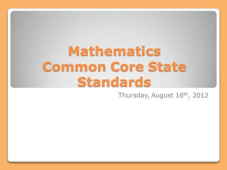 Mathematics Common Core State Standards Thursday, August 16 th, 2012.