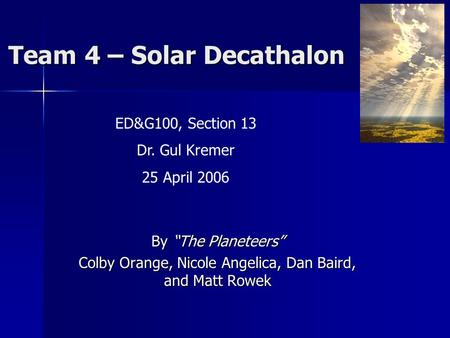 "Team 4 – Solar Decathalon By ""The Planeteers"" Colby Orange, Nicole Angelica, Dan Baird, and Matt Rowek ED&G100, Section 13 Dr. Gul Kremer 25 April 2006."