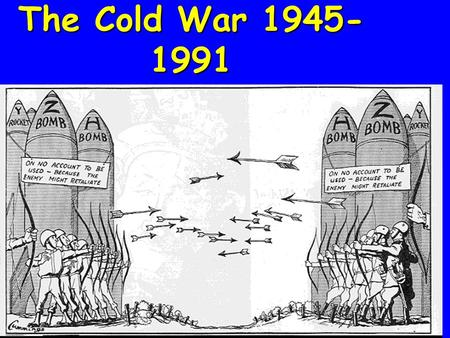 The Cold War 1945- 1991 Cold War The Cold War between the United States and Soviet Union was a powder keg waiting to explode. Both countries were teetering.