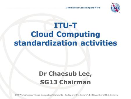Committed to Connecting the World ITU-T Cloud Computing standardization activities Dr Chaesub Lee, SG13 Chairman ITU Workshop on Cloud Computing Standards.