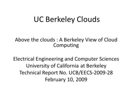 UC Berkeley Clouds Above the clouds : A Berkeley View of Cloud Computing Electrical Engineering and Computer Sciences University of California at Berkeley.