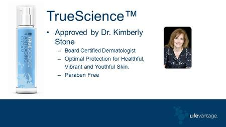 TrueScience™ Approved by Dr. Kimberly Stone –Board Certified Dermatologist –Optimal Protection for Healthful, Vibrant and Youthful Skin. –Paraben Free.