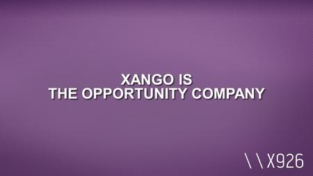 XANGO IS THE OPPORTUNITY COMPANY. EXECUTIVE TEAM PRODUCT DISTRIBUTION PROVEN TRACK RECORD EXECUTIVE TEAM PRODUCT DISTRIBUTION PROVEN TRACK RECORD XANGO.