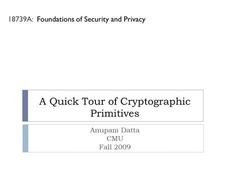 A Quick Tour of Cryptographic Primitives Anupam Datta CMU Fall 2009 18739A: Foundations of Security and Privacy.