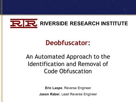 RIVERSIDE RESEARCH INSTITUTE Deobfuscator: An Automated Approach to the Identification and Removal of Code Obfuscation Eric Laspe, Reverse Engineer Jason.
