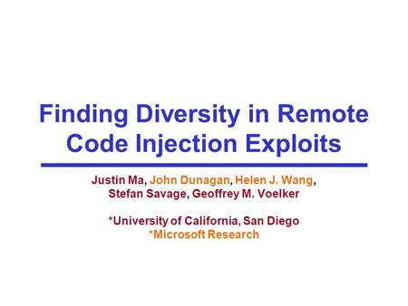 Finding Diversity in Remote Code Injection Exploits Justin Ma, John Dunagan, Helen J. Wang, Stefan Savage, Geoffrey M. Voelker *University of California,
