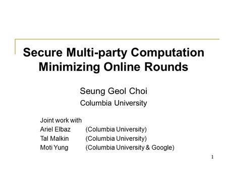 1 Secure Multi-party Computation Minimizing Online Rounds Seung Geol Choi Columbia University Joint work with Ariel Elbaz(Columbia University) Tal Malkin(Columbia.