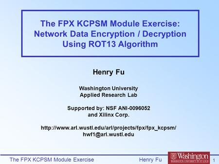 The FPX KCPSM Module Exercise 1 Henry Fu The FPX KCPSM Module Exercise: Network Data Encryption / Decryption Using ROT13 Algorithm Henry Fu Washington.