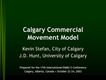 Calgary Commercial Movement Model Kevin Stefan, City of Calgary J.D. Hunt, University of Calgary Prepared for the 17th International EMME/2 Conference.