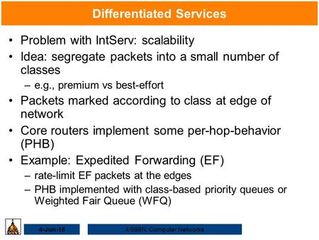 4-Jun-164/598N: Computer Networks Differentiated Services Problem with IntServ: scalability Idea: segregate packets into a small number of classes –e.g.,