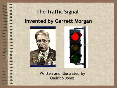 The Traffic Signal Invented by Garrett Morgan Written and Illustrated by Ondrico Jones.