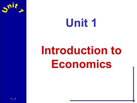 1 - 1 Unit 1 Introduction to Economics 1 - 2 Economics The social science concerned with the efficient use of scarce resources to achieve the maximum.