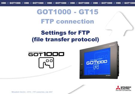 Mitsubishi Electric – GT15 – FTP connection, July 2007 HMI /// GOT1000 /// HMI /// GOT1000 /// HMI /// GOT1000 /// HMI /// GOT1000 /// HMI /// GOT1000.