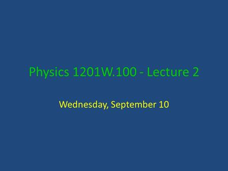 Physics 1201W.100 - Lecture 2 Wednesday, September 10.