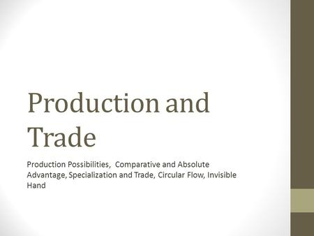Production and Trade Production Possibilities, Comparative and Absolute Advantage, Specialization and Trade, Circular Flow, Invisible Hand.
