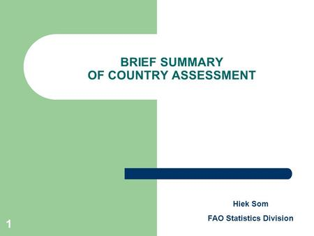 1 BRIEF SUMMARY OF COUNTRY ASSESSMENT Hiek Som FAO Statistics Division.