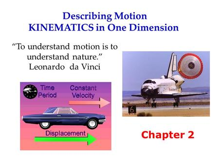 "Describing <strong>Motion</strong> KINEMATICS in One Dimension Chapter 2 ""To understand <strong>motion</strong> is to understand nature."" Leonardo da Vinci."