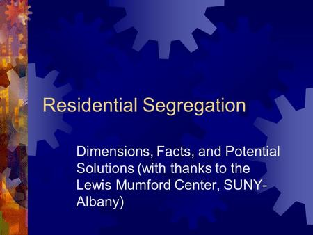 Residential Segregation Dimensions, Facts, and Potential Solutions (with thanks to the Lewis Mumford Center, SUNY- Albany)