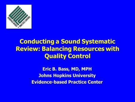 Conducting a Sound Systematic Review: Balancing Resources with Quality Control Eric B. Bass, MD, MPH Johns Hopkins University Evidence-based Practice Center.