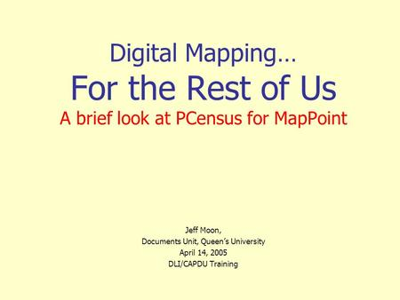 Digital Mapping… For the Rest of Us A brief look at PCensus for MapPoint Jeff Moon, Documents Unit, Queen's University April 14, 2005 DLI/CAPDU Training.