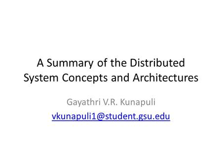 A Summary of the Distributed System Concepts and Architectures Gayathri V.R. Kunapuli