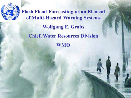 Flash Flood Forecasting as an Element of Multi-Hazard Warning Systems Wolfgang E. Grabs Chief, Water Resources Division WMO.