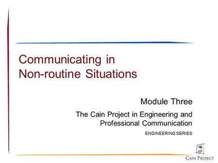 Communicating in Non-routine Situations Module Three The Cain Project in Engineering and Professional Communication ENGINEERING SERIES.
