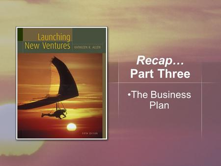 Recap… Part Three The Business Plan. What We Learned… Moving a feasible concept to a business plan Develop strategy and structure of the business plan.