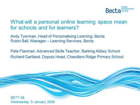 What will a personal online learning space mean for schools and for learners? Andy Tyerman, Head of Personalising Learning, Becta Robin Ball, Manager –